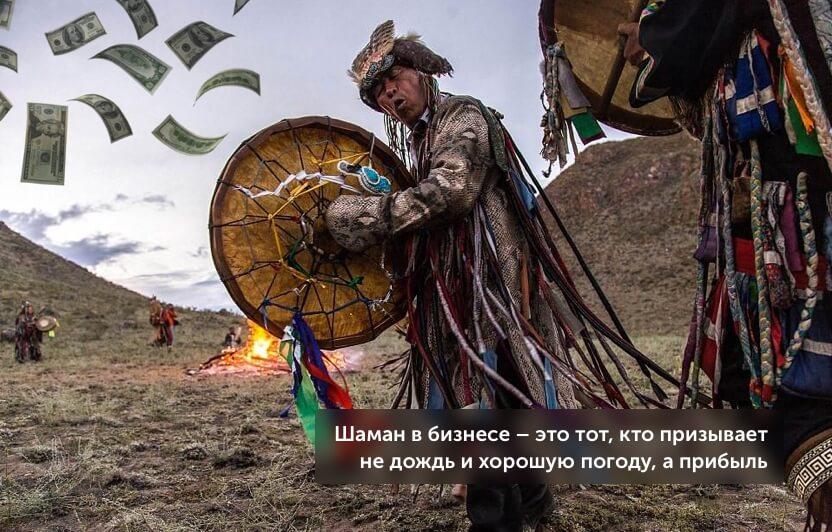 шаман в бизнесе - это тот, кто призывает не дождь и хорошую погоду, а прибыль